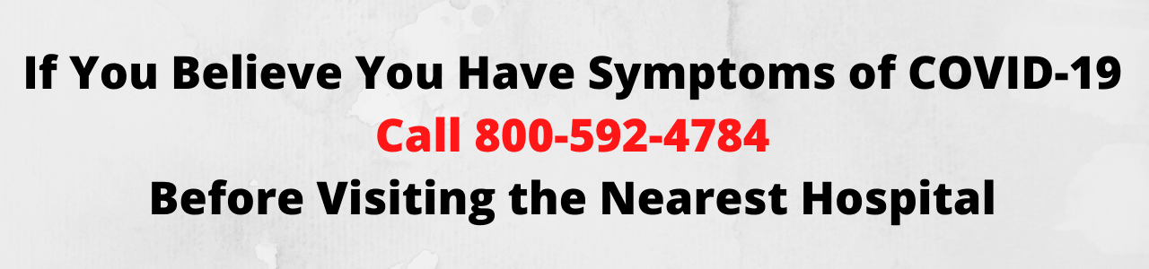 If You Believe You Have Symptoms of COVID-19 Call 800-592-4784 Before Visiting the Nearest Hospital.